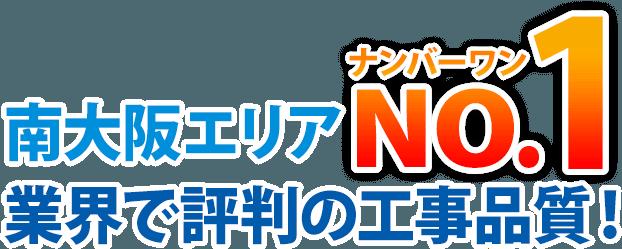 南大阪エリアナンバーワンNO.1業界で評判の工事品質!