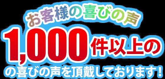 お客様の喜びの声 1,000件以上のの喜びの声を頂戴しております!